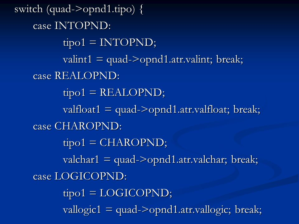 switch (quad->opnd1.tipo) { case INTOPND: tipo1 = INTOPND; valint1 = quad->opnd1.atr.valint; break; case REALOPND: tipo1 = REALOPND; valfloat1 = quad->opnd1.atr.valfloat; break; case CHAROPND: tipo1 = CHAROPND; valchar1 = quad->opnd1.atr.valchar; break; case LOGICOPND: tipo1 = LOGICOPND; vallogic1 = quad->opnd1.atr.vallogic; break;