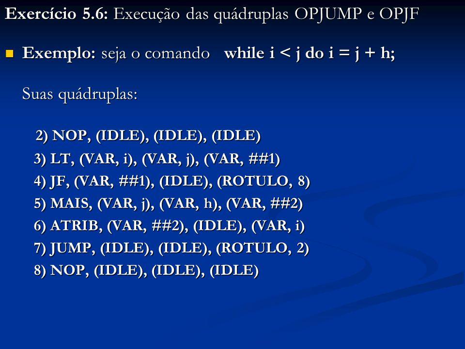 Exercício 5.6: Execução das quádruplas OPJUMP e OPJF Exemplo: seja o comando while i < j do i = j + h; Exemplo: seja o comando while i < j do i = j + h; Suas quádruplas: 2) NOP, (IDLE), (IDLE), (IDLE) 2) NOP, (IDLE), (IDLE), (IDLE) 3) LT, (VAR, i), (VAR, j), (VAR, ##1) 3) LT, (VAR, i), (VAR, j), (VAR, ##1) 4) JF, (VAR, ##1), (IDLE), (ROTULO, 8) 4) JF, (VAR, ##1), (IDLE), (ROTULO, 8) 5) MAIS, (VAR, j), (VAR, h), (VAR, ##2) 5) MAIS, (VAR, j), (VAR, h), (VAR, ##2) 6) ATRIB, (VAR, ##2), (IDLE), (VAR, i) 6) ATRIB, (VAR, ##2), (IDLE), (VAR, i) 7) JUMP, (IDLE), (IDLE), (ROTULO, 2) 7) JUMP, (IDLE), (IDLE), (ROTULO, 2) 8) NOP, (IDLE), (IDLE), (IDLE) 8) NOP, (IDLE), (IDLE), (IDLE)