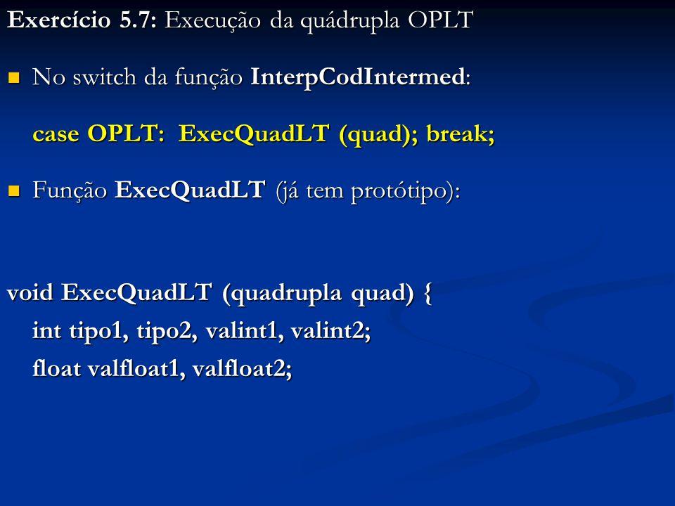 Exercício 5.7: Execução da quádrupla OPLT No switch da função InterpCodIntermed: No switch da função InterpCodIntermed: case OPLT: ExecQuadLT (quad); break; Função ExecQuadLT (já tem protótipo): Função ExecQuadLT (já tem protótipo): void ExecQuadLT (quadrupla quad) { int tipo1, tipo2, valint1, valint2; float valfloat1, valfloat2;