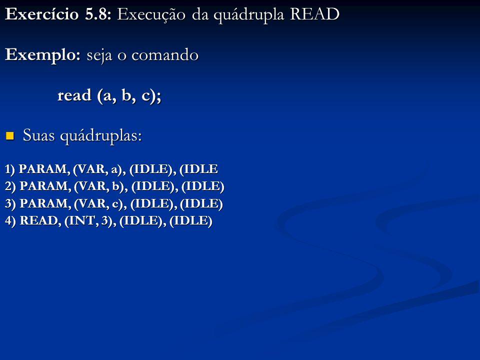 Exercício 5.8: Execução da quádrupla READ Exemplo: seja o comando read (a, b, c); read (a, b, c); Suas quádruplas: Suas quádruplas: 1) PARAM, (VAR, a), (IDLE), (IDLE 2) PARAM, (VAR, b), (IDLE), (IDLE) 3) PARAM, (VAR, c), (IDLE), (IDLE) 4) READ, (INT, 3), (IDLE), (IDLE)
