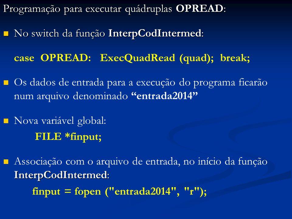 Programação para executar quádruplas OPREAD: No switch da função InterpCodIntermed: No switch da função InterpCodIntermed: case OPREAD: ExecQuadRead (quad); break; Os dados de entrada para a execução do programa ficarão num arquivo denominado entrada2014 Nova variável global: FILE *finput; InterpCodIntermed: Associação com o arquivo de entrada, no início da função InterpCodIntermed: finput = fopen ( entrada2014 , r );