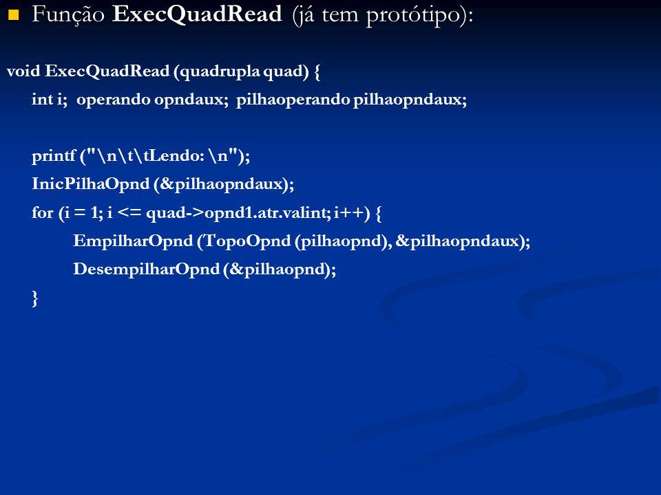 Função ExecQuadRead (já tem protótipo): Função ExecQuadRead (já tem protótipo): void ExecQuadRead (quadrupla quad) { int i; operando opndaux; pilhaoperando pilhaopndaux; printf ( \n\t\tLendo: \n ); InicPilhaOpnd (&pilhaopndaux); for (i = 1; i opnd1.atr.valint; i++) { EmpilharOpnd (TopoOpnd (pilhaopnd), &pilhaopndaux); DesempilharOpnd (&pilhaopnd); }