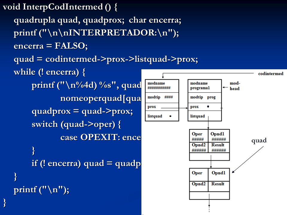 void InterpCodIntermed () { quadrupla quad, quadprox; char encerra; printf ( \n\nINTERPRETADOR:\n ); encerra = FALSO; quad = codintermed->prox->listquad->prox; while (.