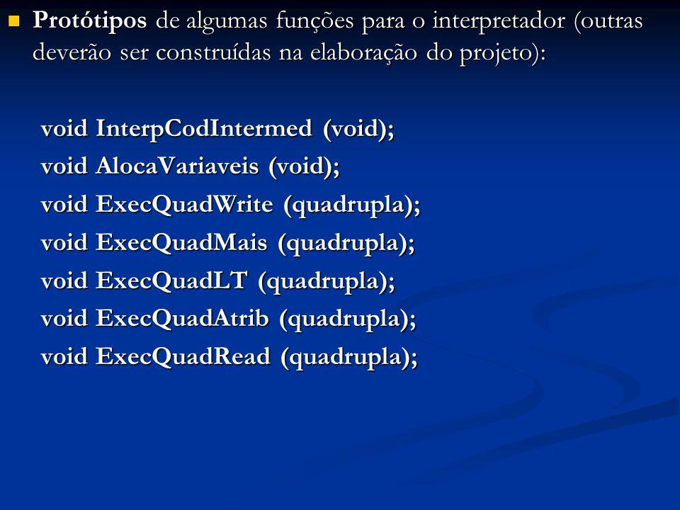 Protótipos de algumas funções para o interpretador (outras deverão ser construídas na elaboração do projeto): Protótipos de algumas funções para o interpretador (outras deverão ser construídas na elaboração do projeto): void InterpCodIntermed (void); void AlocaVariaveis (void); void ExecQuadWrite (quadrupla); void ExecQuadMais (quadrupla); void ExecQuadLT (quadrupla); void ExecQuadAtrib (quadrupla); void ExecQuadRead (quadrupla);