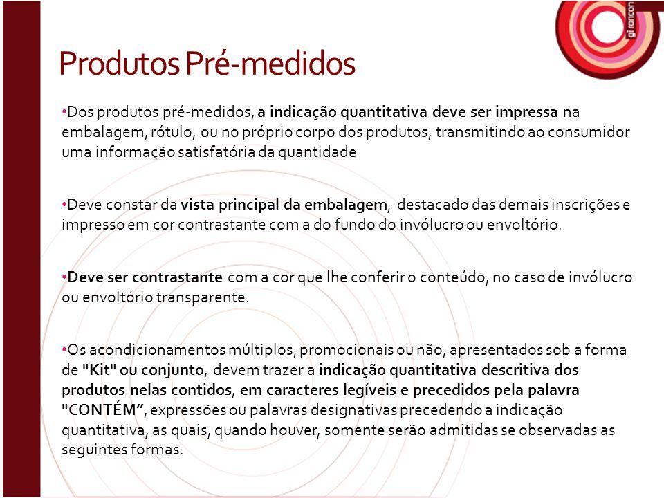 Dos produtos pré-medidos, a indicação quantitativa deve ser impressa na embalagem, rótulo, ou no próprio corpo dos produtos, transmitindo ao consumido