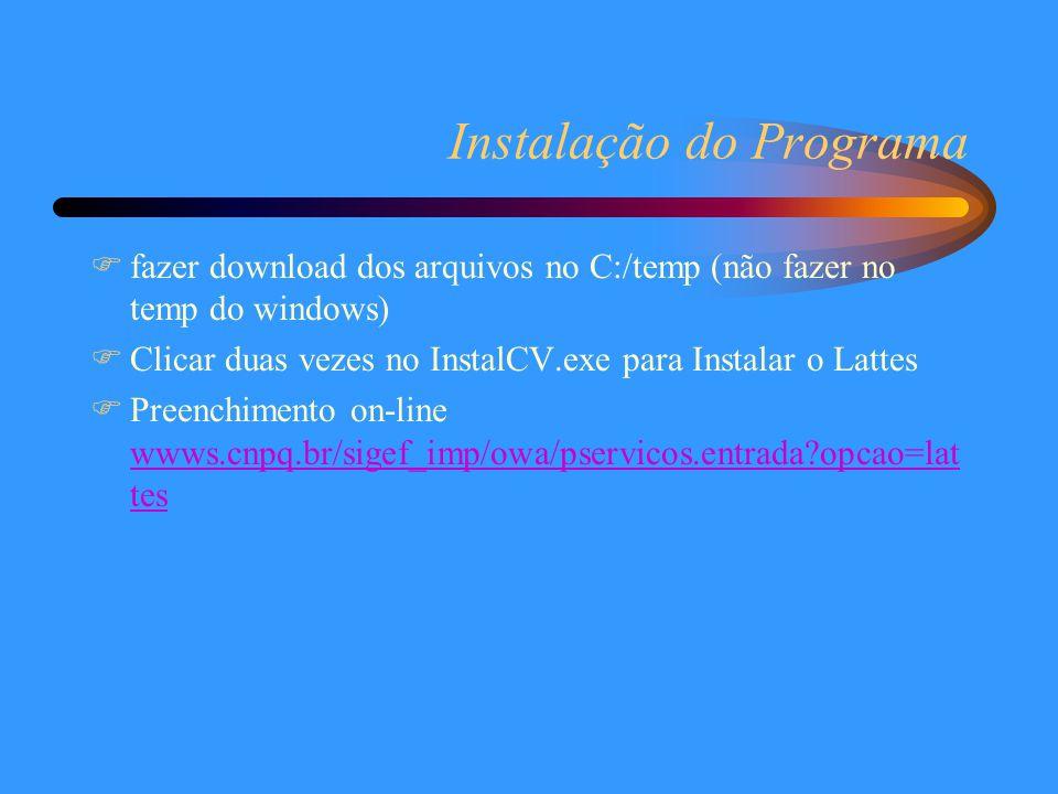 Instalação do Programa  fazer download dos arquivos no C:/temp (não fazer no temp do windows)  Clicar duas vezes no InstalCV.exe para Instalar o Lattes  Preenchimento on-line wwws.cnpq.br/sigef_imp/owa/pservicos.entrada opcao=lat tes wwws.cnpq.br/sigef_imp/owa/pservicos.entrada opcao=lat tes