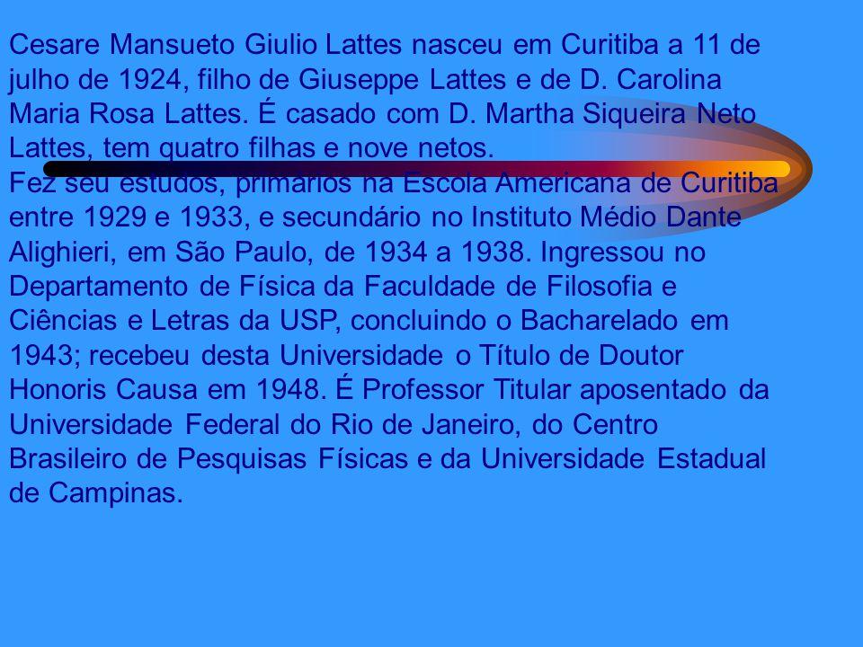 Cesare Mansueto Giulio Lattes nasceu em Curitiba a 11 de julho de 1924, filho de Giuseppe Lattes e de D. Carolina Maria Rosa Lattes. É casado com D. M
