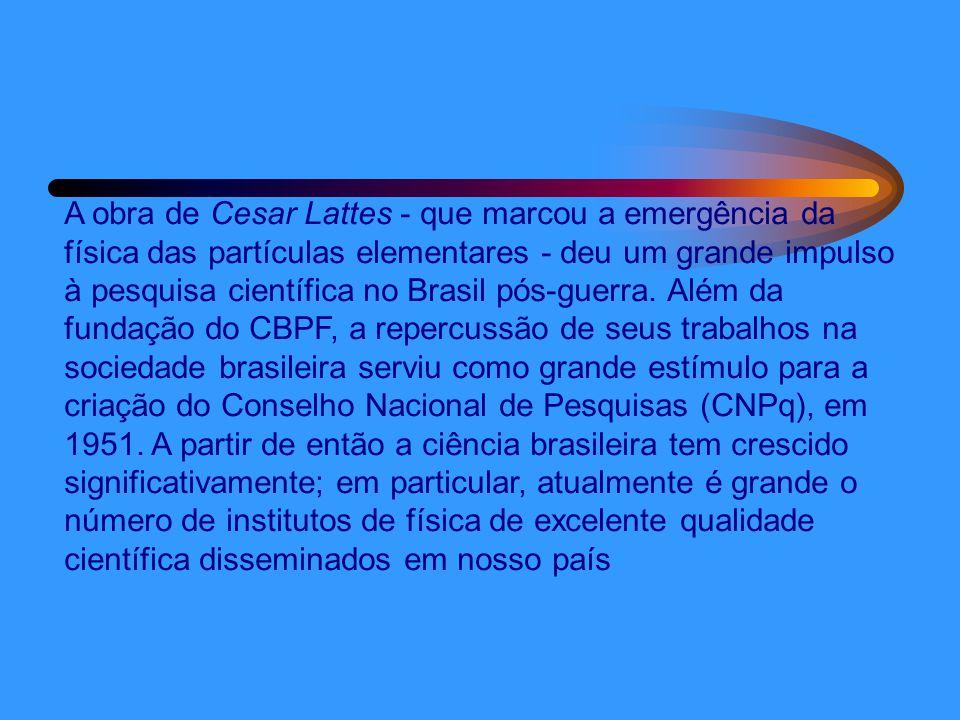 A obra de Cesar Lattes - que marcou a emergência da física das partículas elementares - deu um grande impulso à pesquisa científica no Brasil pós-guerra.