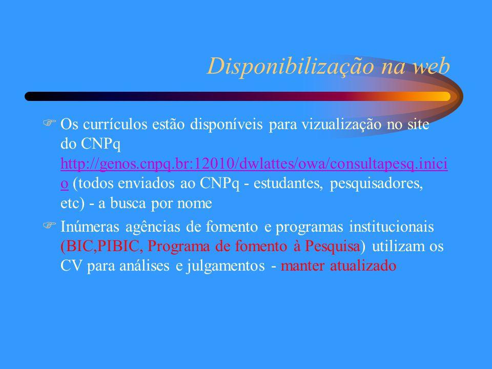 Disponibilização na web  Os currículos estão disponíveis para vizualização no site do CNPq http://genos.cnpq.br:12010/dwlattes/owa/consultapesq.inici o (todos enviados ao CNPq - estudantes, pesquisadores, etc) - a busca por nome http://genos.cnpq.br:12010/dwlattes/owa/consultapesq.inici o  Inúmeras agências de fomento e programas institucionais (BIC,PIBIC, Programa de fomento à Pesquisa) utilizam os CV para análises e julgamentos - manter atualizado