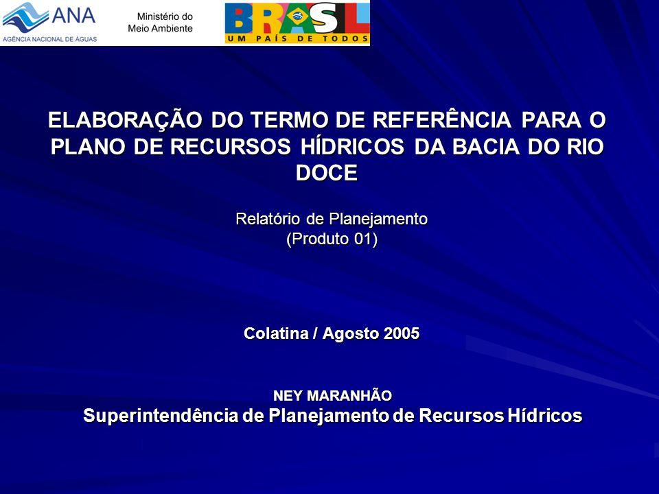 ANA AGÊNCIA NACIONAL DE ÁGUAS NEY MARANHÃO Superintendência de Planejamento de Recursos Hídricos ELABORAÇÃO DO TERMO DE REFERÊNCIA PARA O PLANO DE RECURSOS HÍDRICOS DA BACIA DO RIO DOCE Relatório de Planejamento (Produto 01) Colatina / Agosto 2005