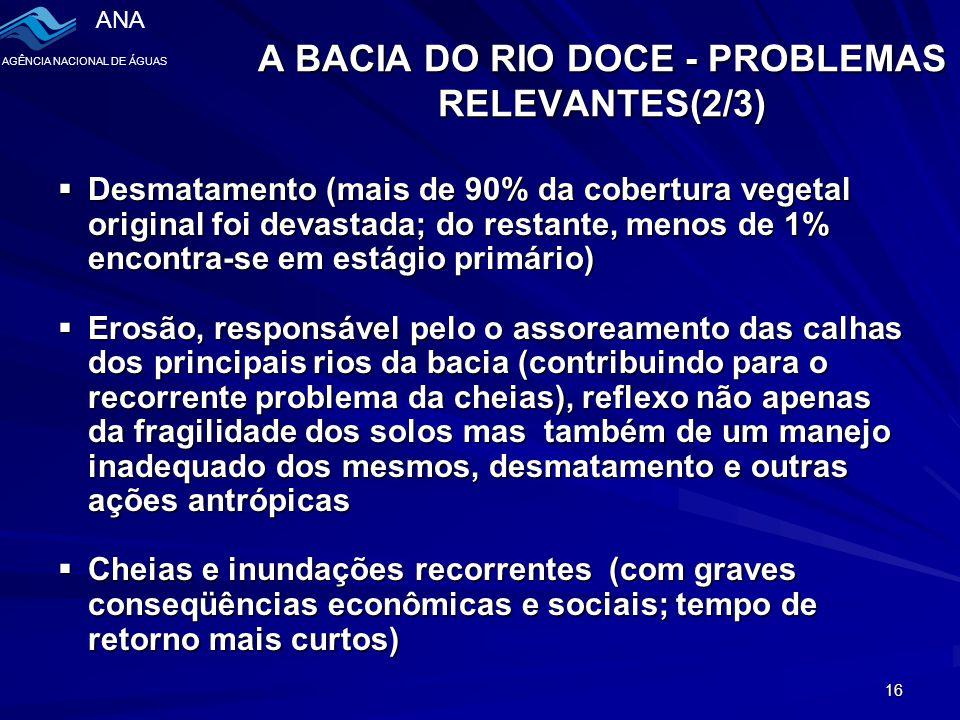 ANA AGÊNCIA NACIONAL DE ÁGUAS 16 A BACIA DO RIO DOCE - PROBLEMAS RELEVANTES(2/3)  Desmatamento (mais de 90% da cobertura vegetal original foi devastada; do restante, menos de 1% encontra-se em estágio primário)  Erosão, responsável pelo o assoreamento das calhas dos principais rios da bacia (contribuindo para o recorrente problema da cheias), reflexo não apenas da fragilidade dos solos mas também de um manejo inadequado dos mesmos, desmatamento e outras ações antrópicas  Cheias e inundações recorrentes (com graves conseqüências econômicas e sociais; tempo de retorno mais curtos)