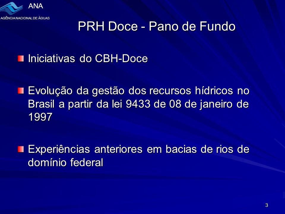 ANA AGÊNCIA NACIONAL DE ÁGUAS 3 PRH Doce - Pano de Fundo Iniciativas do CBH-Doce Evolução da gestão dos recursos hídricos no Brasil a partir da lei 9433 de 08 de janeiro de 1997 Experiências anteriores em bacias de rios de domínio federal