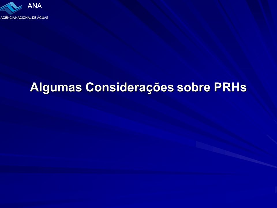 ANA AGÊNCIA NACIONAL DE ÁGUAS Algumas Considerações sobre PRHs