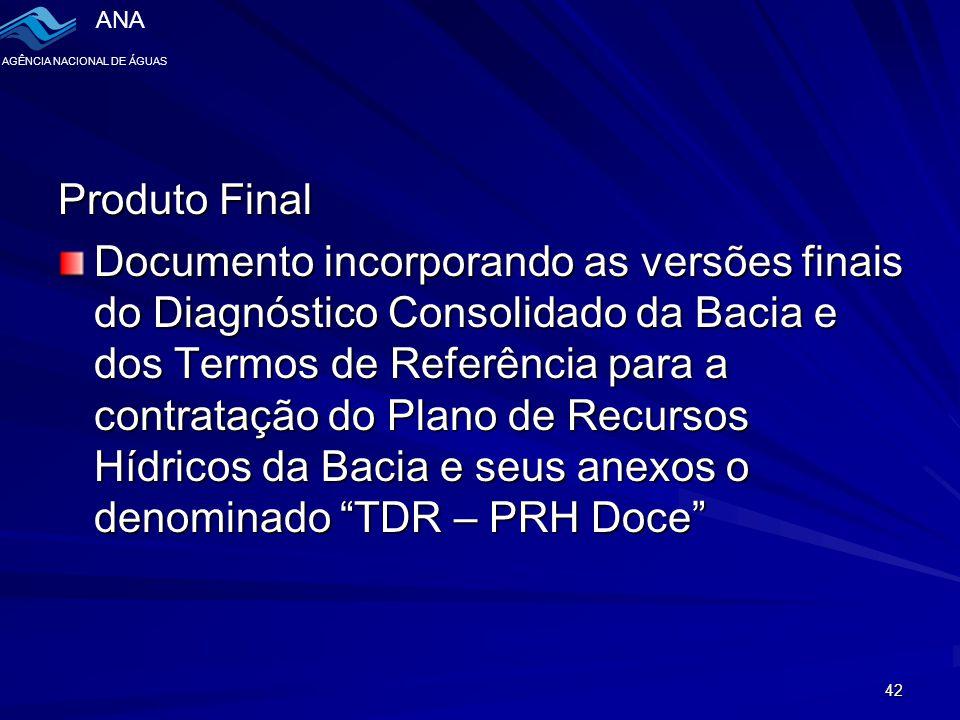 ANA AGÊNCIA NACIONAL DE ÁGUAS 42 Produto Final Documento incorporando as versões finais do Diagnóstico Consolidado da Bacia e dos Termos de Referência para a contratação do Plano de Recursos Hídricos da Bacia e seus anexos o denominado TDR – PRH Doce