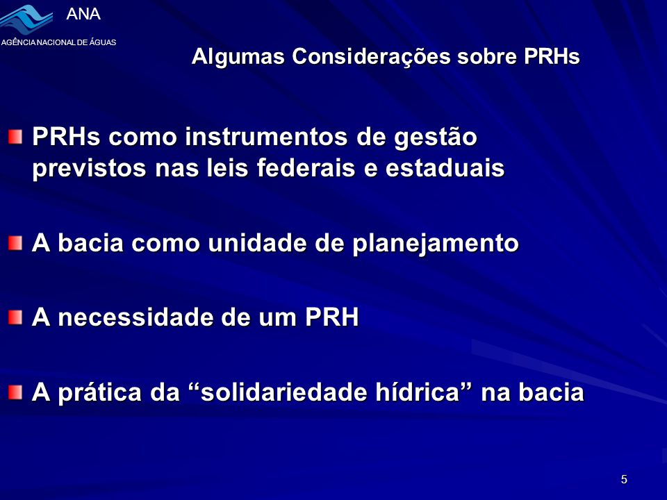 ANA AGÊNCIA NACIONAL DE ÁGUAS 5 Algumas Considerações sobre PRHs PRHs como instrumentos de gestão previstos nas leis federais e estaduais A bacia como unidade de planejamento A necessidade de um PRH A prática da solidariedade hídrica na bacia