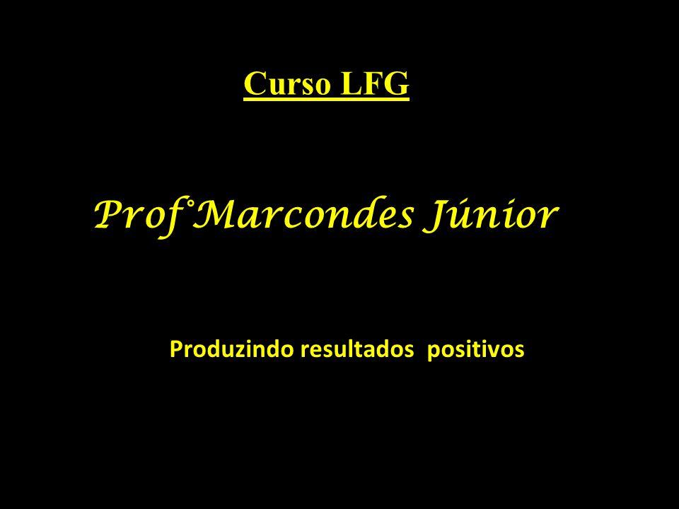 Produzindo resultados positivos Prof°Marcondes Júnior Curso LFG