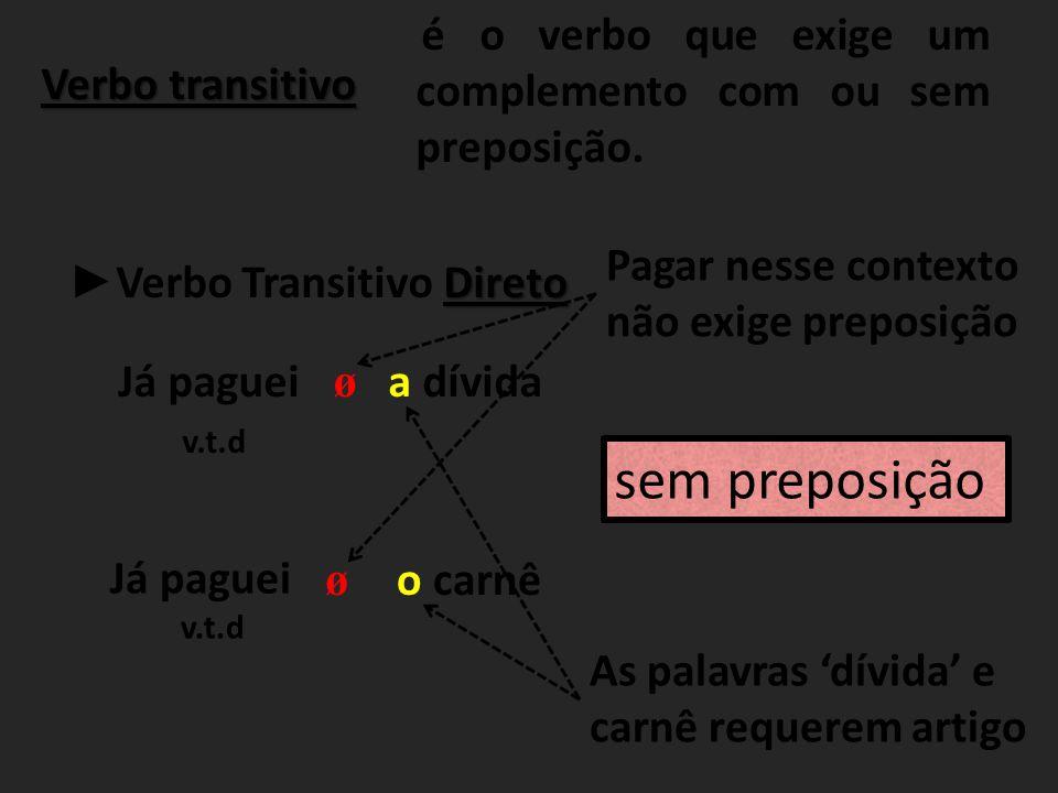Verbo transitivo é o verbo que exige um complemento com ou sem preposição. Direto ► Verbo Transitivo Direto Já paguei v.t.d a dívida ø Já paguei v.t.d