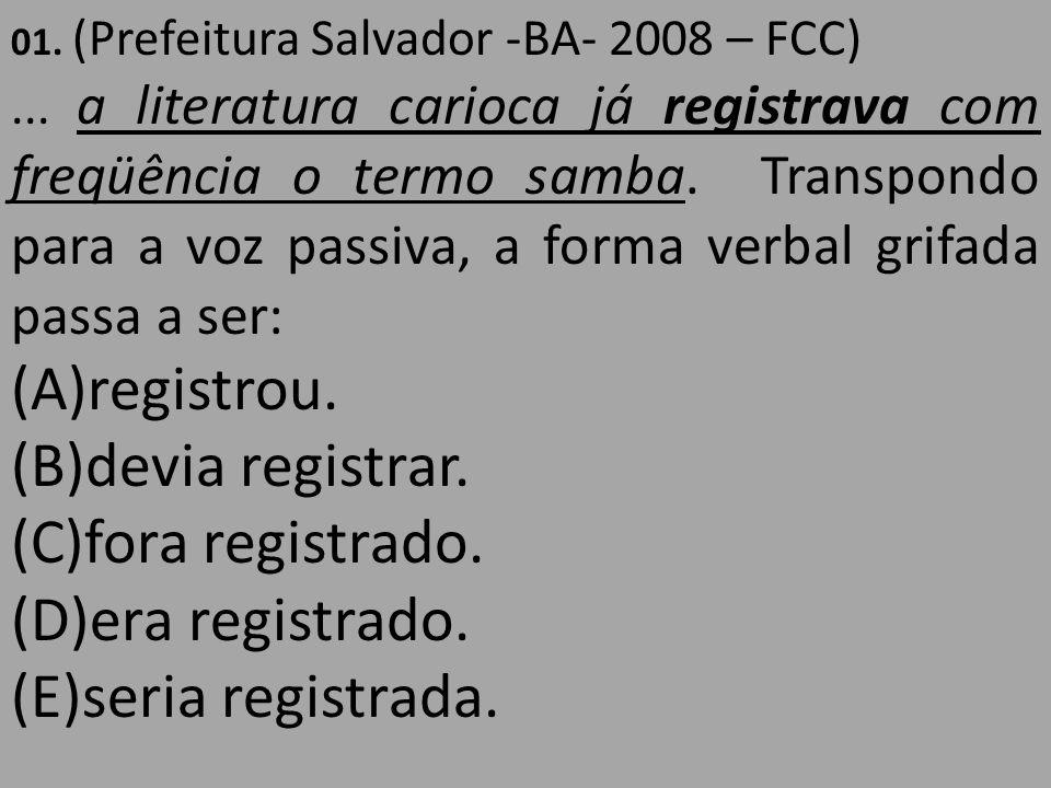 01. (Prefeitura Salvador -BA- 2008 – FCC)... a literatura carioca já registrava com freqüência o termo samba. Transpondo para a voz passiva, a forma v