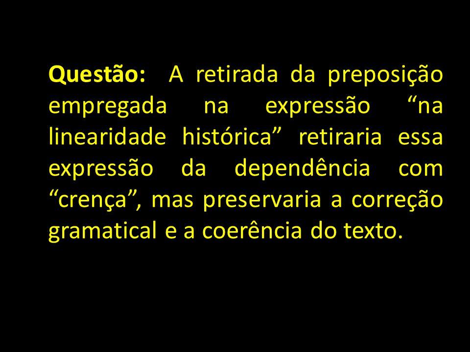 """Questão: A retirada da preposição empregada na expressão """"na linearidade histórica"""" retiraria essa expressão da dependência com """"crença"""", mas preserva"""
