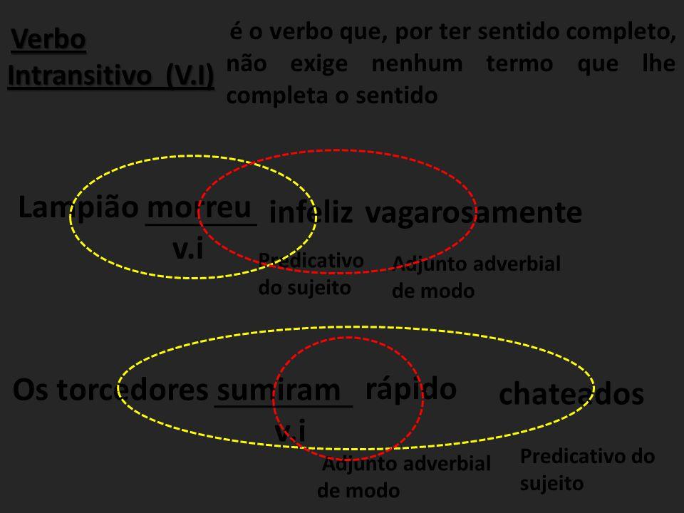 Verbo Intransitivo (V.I) é o verbo que, por ter sentido completo, não exige nenhum termo que lhe completa o sentido Lampião morreu v.i infeliz Predica
