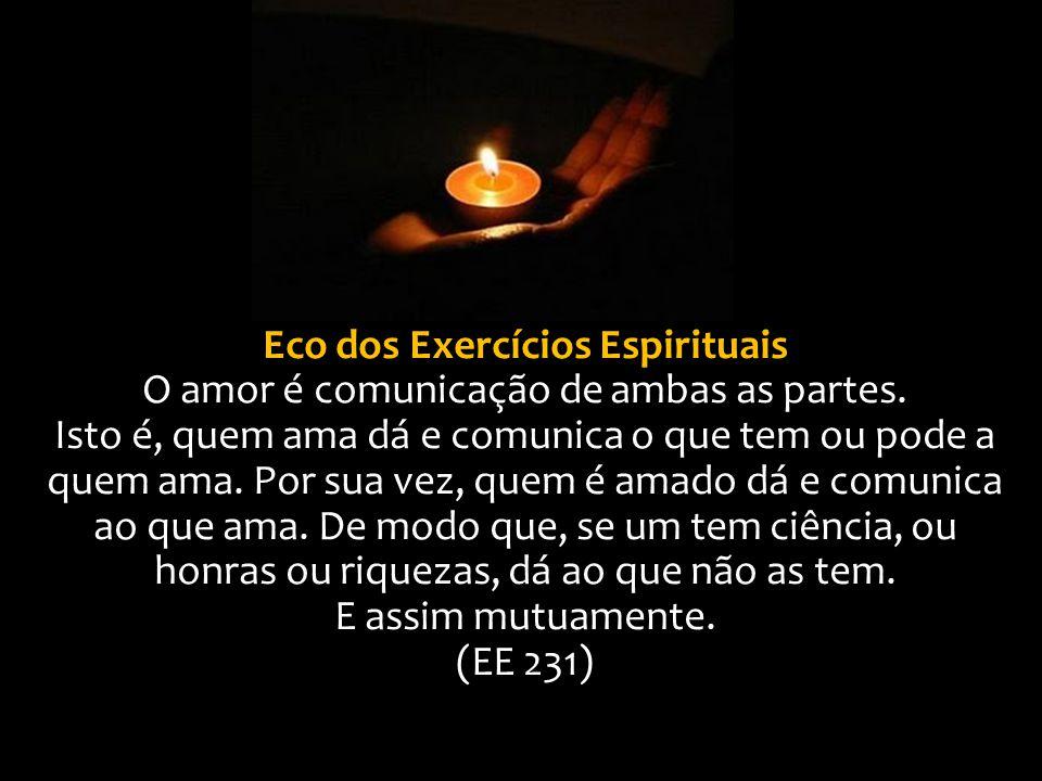 Eco dos Exercícios Espirituais O amor é comunicação de ambas as partes. Isto é, quem ama dá e comunica o que tem ou pode a quem ama. Por sua vez, quem