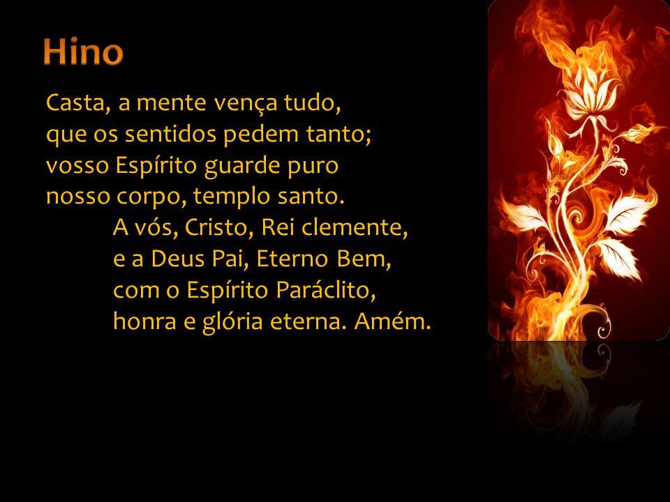 Casta, a mente vença tudo, que os sentidos pedem tanto; vosso Espírito guarde puro nosso corpo, templo santo.