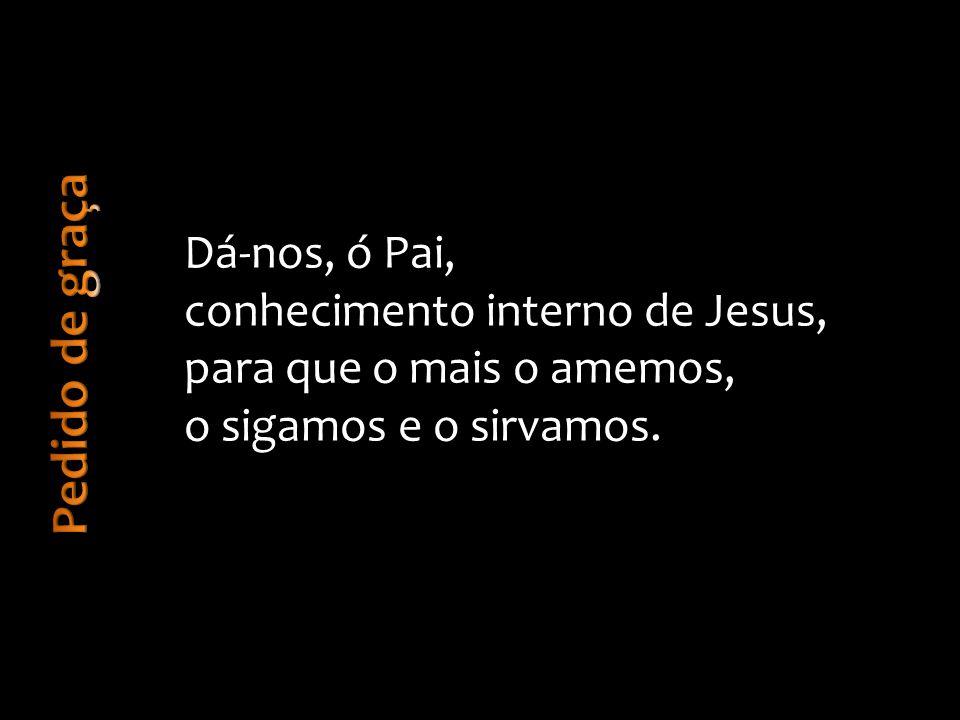 Dá-nos, ó Pai, conhecimento interno de Jesus, para que o mais o amemos, o sigamos e o sirvamos.