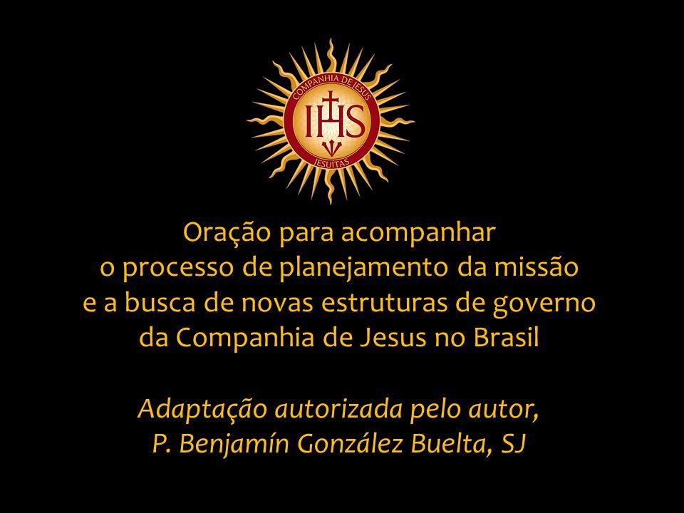 Oração para acompanhar o processo de planejamento da missão e a busca de novas estruturas de governo da Companhia de Jesus no Brasil Adaptação autorizada pelo autor, P.