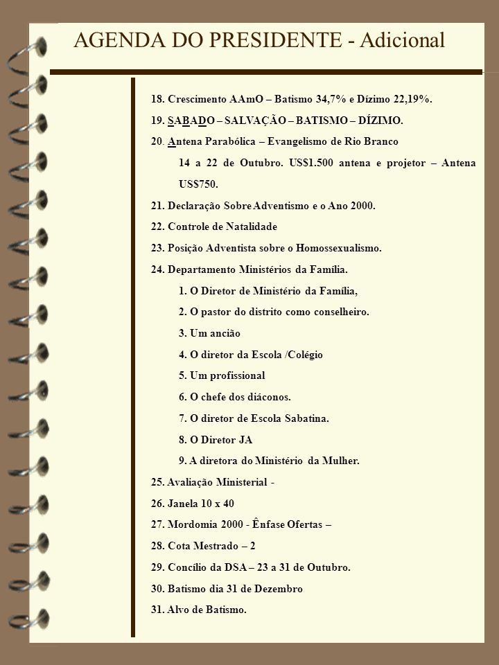 AGENDA DO PRESIDENTE - Adicional 18. Crescimento AAmO – Batismo 34,7% e Dízimo 22,19%. 19. SABADO – SALVAÇÃO – BATISMO – DÍZIMO. 20. Antena Parabólica