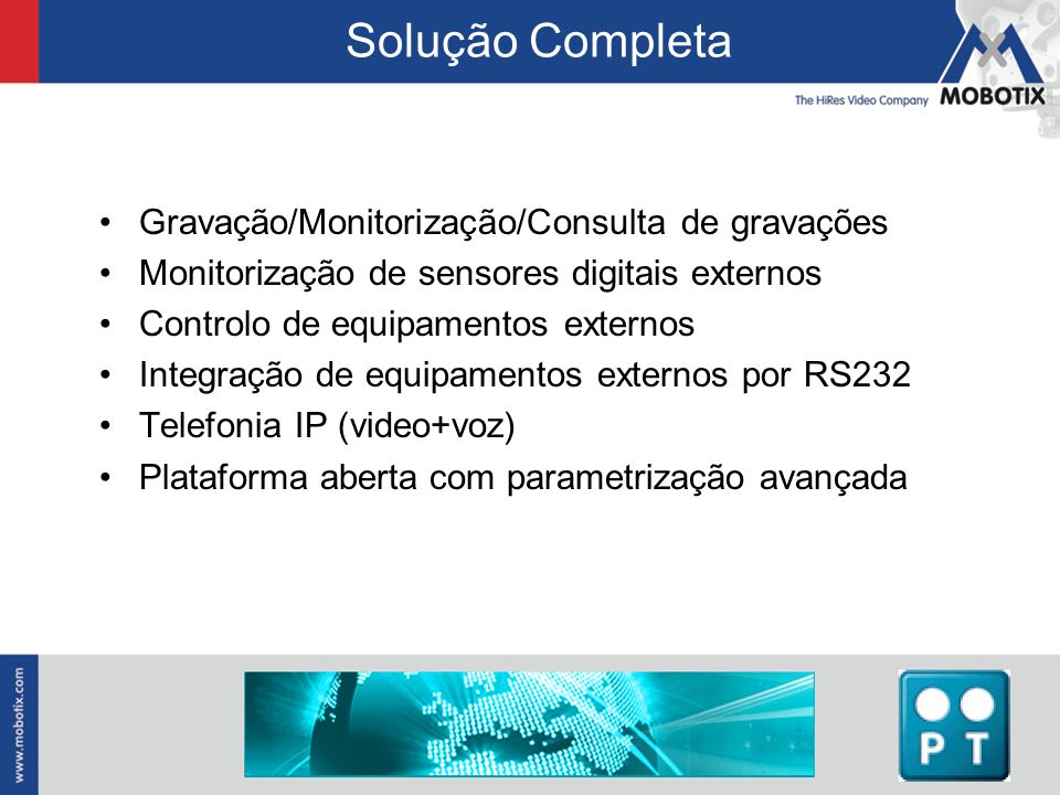 Solução Completa Gravação/Monitorização/Consulta de gravações Monitorização de sensores digitais externos Controlo de equipamentos externos Integração de equipamentos externos por RS232 Telefonia IP (video+voz) Plataforma aberta com parametrização avançada