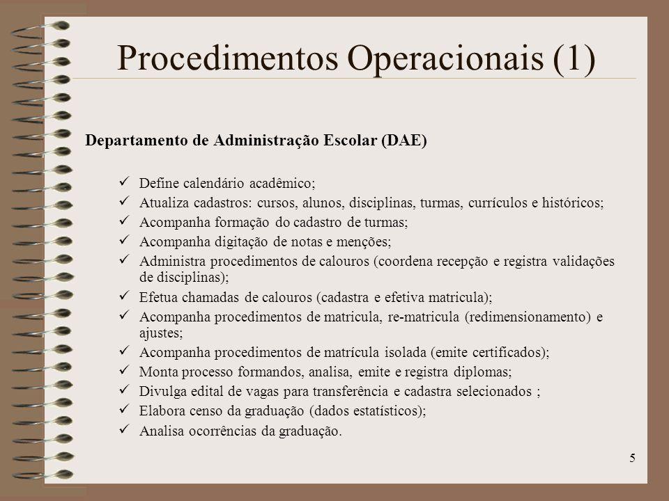 5 Procedimentos Operacionais (1) Departamento de Administração Escolar (DAE) Define calendário acadêmico; Atualiza cadastros: cursos, alunos, disciplinas, turmas, currículos e históricos; Acompanha formação do cadastro de turmas; Acompanha digitação de notas e menções; Administra procedimentos de calouros (coordena recepção e registra validações de disciplinas); Efetua chamadas de calouros (cadastra e efetiva matricula); Acompanha procedimentos de matricula, re-matricula (redimensionamento) e ajustes; Acompanha procedimentos de matrícula isolada (emite certificados); Monta processo formandos, analisa, emite e registra diplomas; Divulga edital de vagas para transferência e cadastra selecionados ; Elabora censo da graduação (dados estatísticos); Analisa ocorrências da graduação.