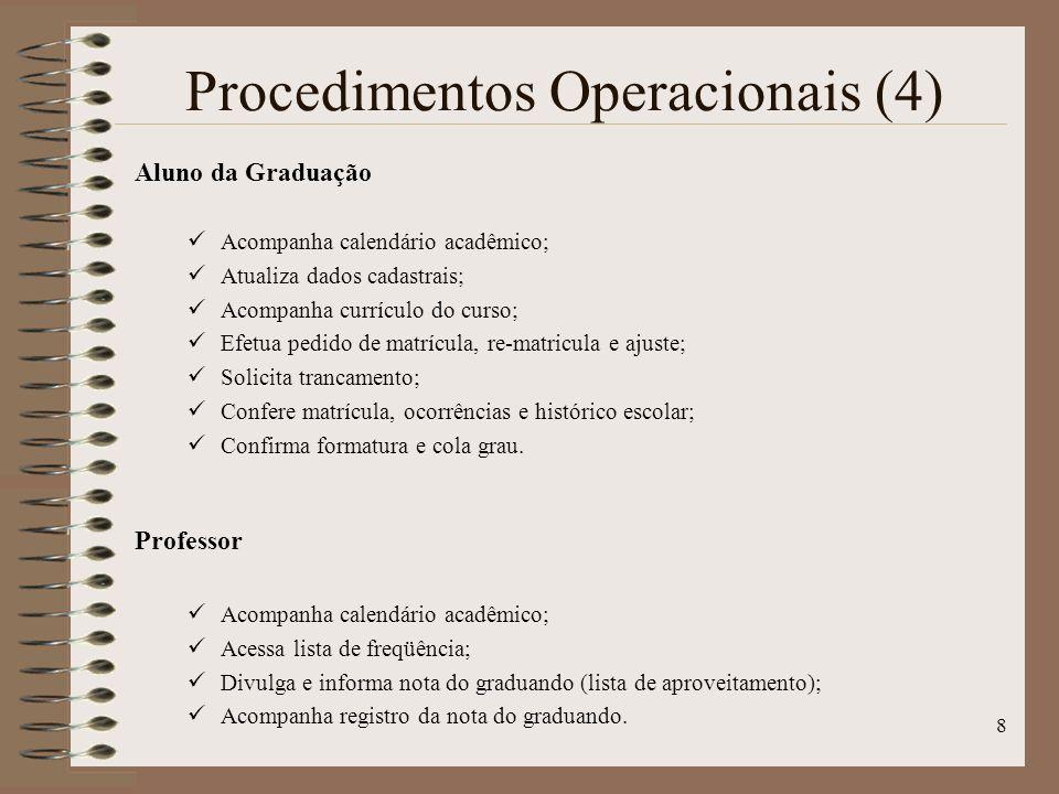 8 Procedimentos Operacionais (4) Aluno da Graduação Acompanha calendário acadêmico; Atualiza dados cadastrais; Acompanha currículo do curso; Efetua pedido de matrícula, re-matricula e ajuste; Solicita trancamento; Confere matrícula, ocorrências e histórico escolar; Confirma formatura e cola grau.