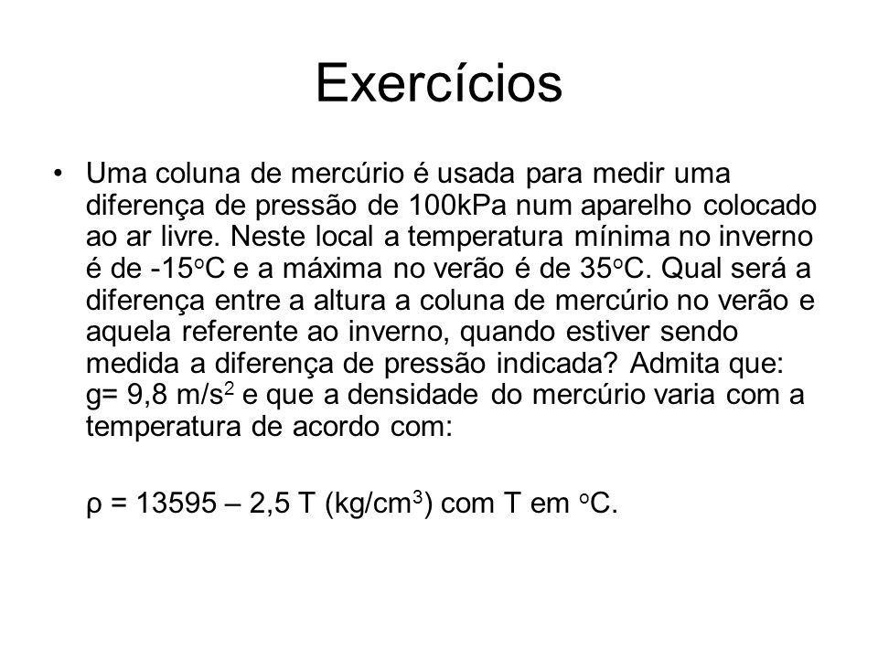 Exercícios Uma coluna de mercúrio é usada para medir uma diferença de pressão de 100kPa num aparelho colocado ao ar livre. Neste local a temperatura m