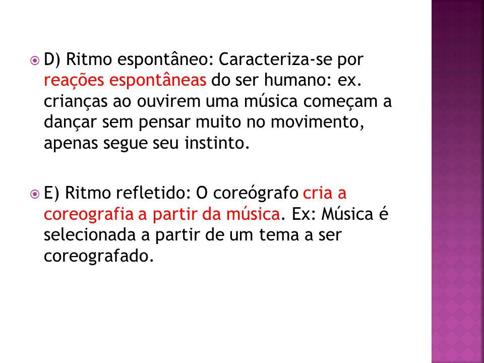  D) Ritmo espontâneo: Caracteriza-se por reações espontâneas do ser humano: ex. crianças ao ouvirem uma música começam a dançar sem pensar muito no m