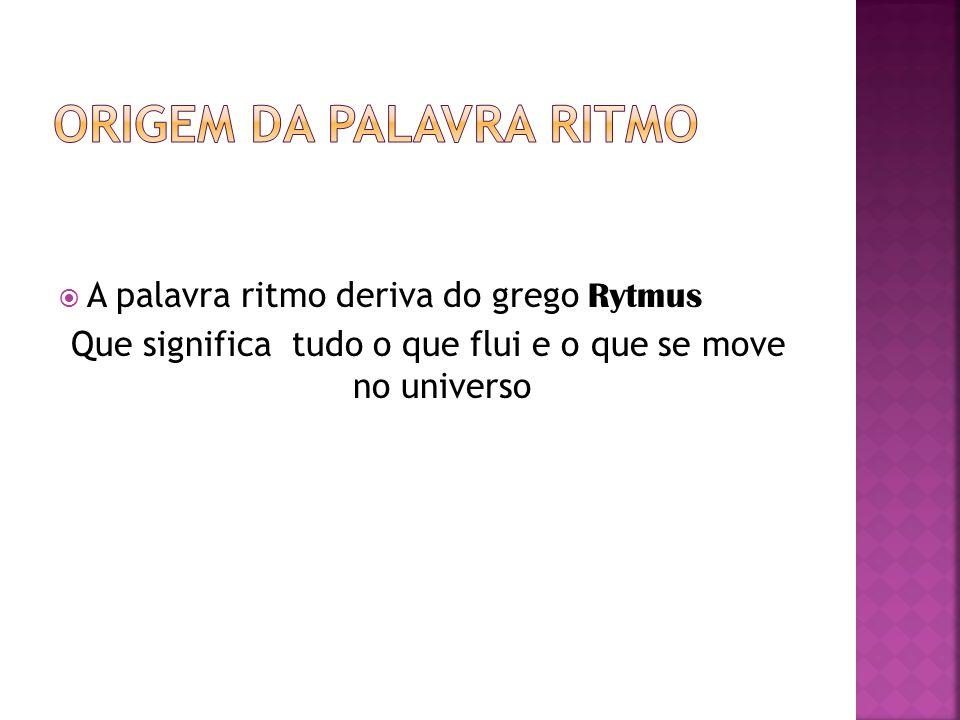  A palavra ritmo deriva do grego Rytmus Que significa tudo o que flui e o que se move no universo