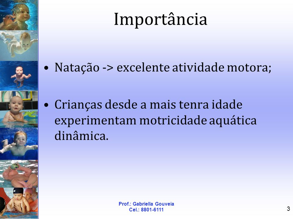 Prof.: Gabriella Gouveia Cel.: 8801-6111 3 Importância Natação -> excelente atividade motora; Crianças desde a mais tenra idade experimentam motricida