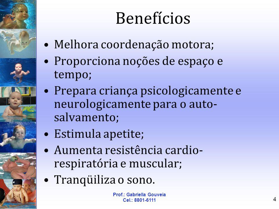 Prof.: Gabriella Gouveia Cel.: 8801-6111 4 Benefícios Melhora coordenação motora; Proporciona noções de espaço e tempo; Prepara criança psicologicamen