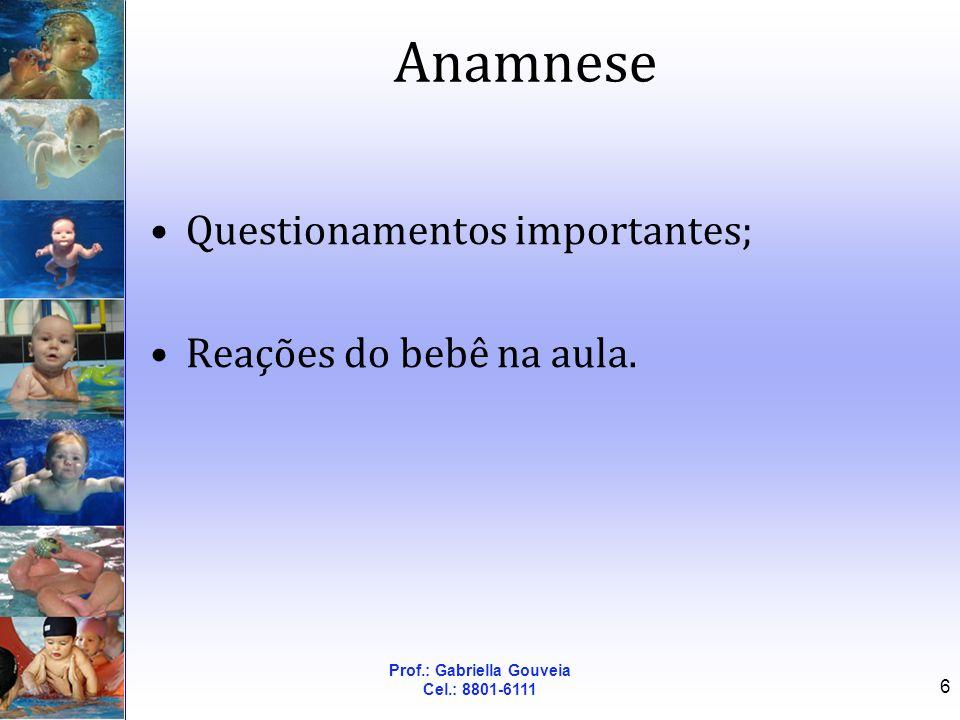 Prof.: Gabriella Gouveia Cel.: 8801-6111 6 Anamnese Questionamentos importantes; Reações do bebê na aula.