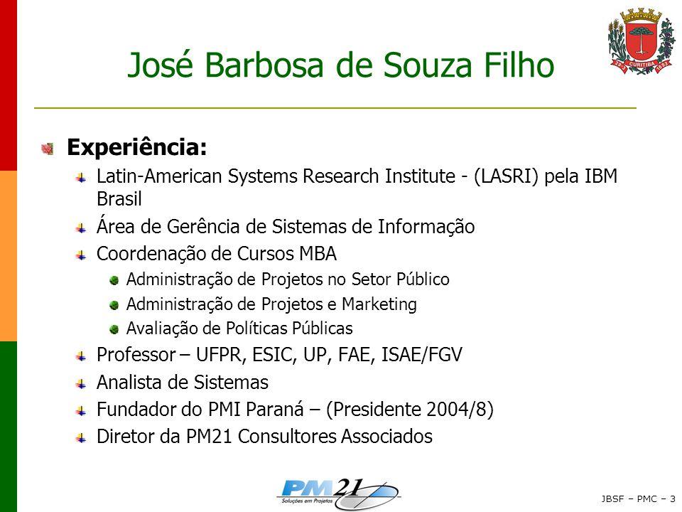 JBSF – PMC – 3 José Barbosa de Souza Filho Experiência: Latin-American Systems Research Institute - (LASRI) pela IBM Brasil Área de Gerência de Sistemas de Informação Coordenação de Cursos MBA Administração de Projetos no Setor Público Administração de Projetos e Marketing Avaliação de Políticas Públicas Professor – UFPR, ESIC, UP, FAE, ISAE/FGV Analista de Sistemas Fundador do PMI Paraná – (Presidente 2004/8) Diretor da PM21 Consultores Associados