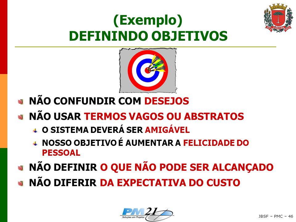 JBSF – PMC – 46 (Exemplo) DEFININDO OBJETIVOS NÃO CONFUNDIR COM DESEJOS NÃO USAR TERMOS VAGOS OU ABSTRATOS O SISTEMA DEVERÁ SER AMIGÁVEL NOSSO OBJETIVO É AUMENTAR A FELICIDADE DO PESSOAL NÃO DEFINIR O QUE NÃO PODE SER ALCANÇADO NÃO DIFERIR DA EXPECTATIVA DO CUSTO