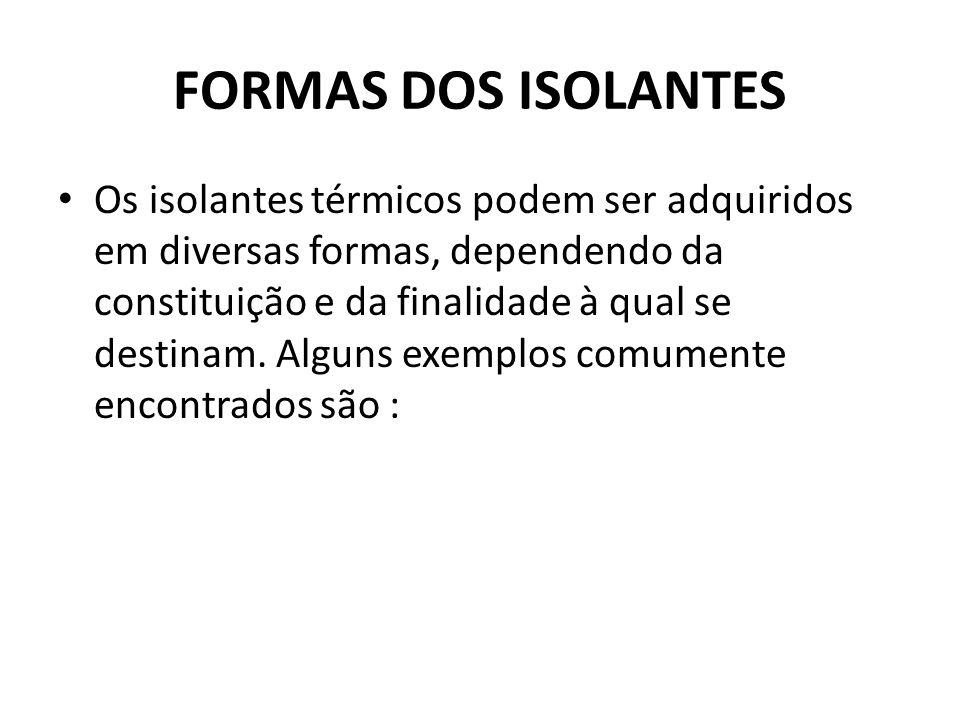 FORMAS DOS ISOLANTES Os isolantes térmicos podem ser adquiridos em diversas formas, dependendo da constituição e da finalidade à qual se destinam. Alg