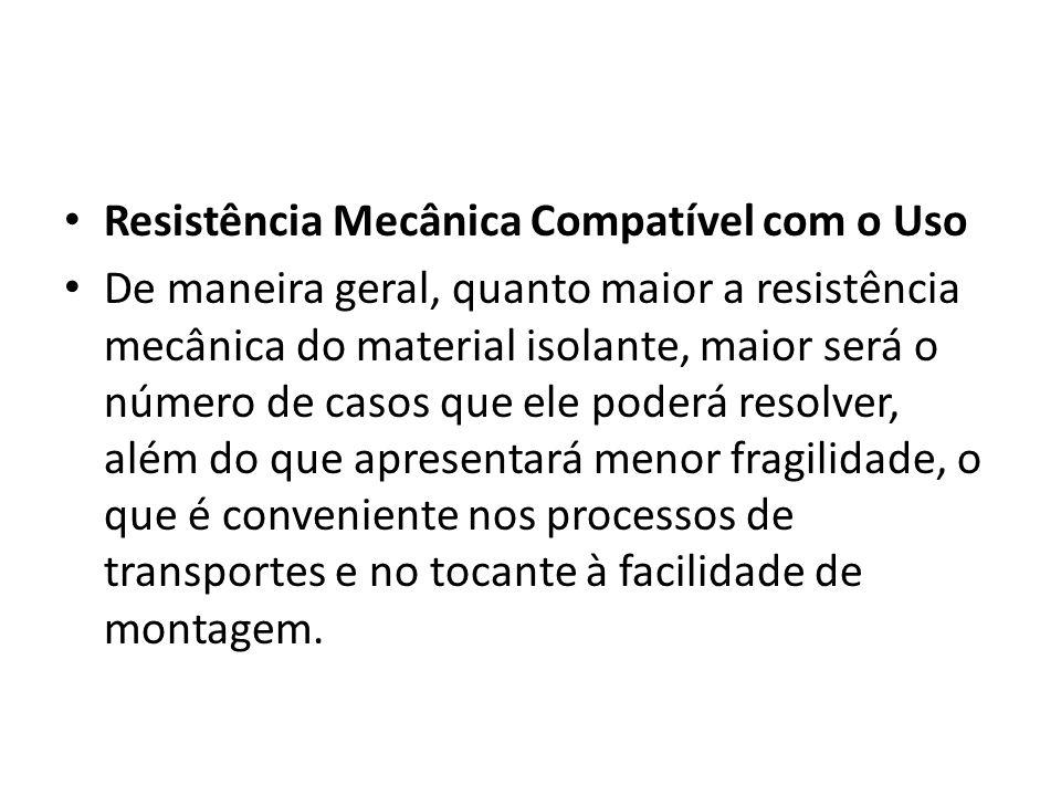 Resistência Mecânica Compatível com o Uso De maneira geral, quanto maior a resistência mecânica do material isolante, maior será o número de casos que