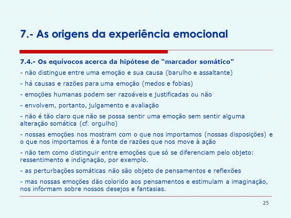 24 7.- As origens da experiência emocional 7.3.-A posição de Damasio-James Há 3 passos na produção de uma emoção, segundo James-Lange: 1 – iniciação d