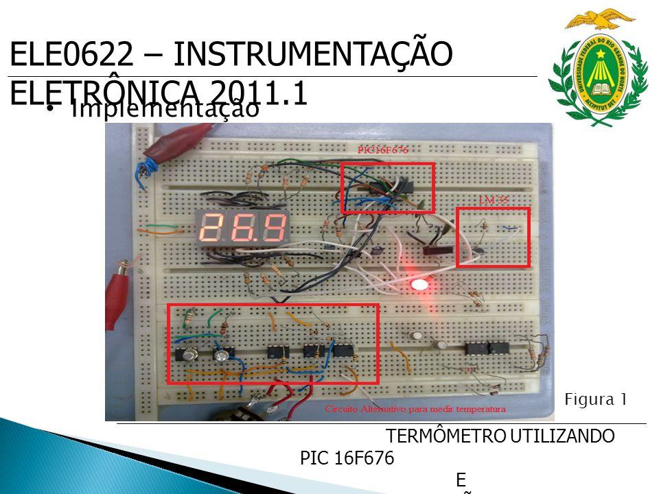 ELE0622 – INSTRUMENTAÇÃO ELETRÔNICA 2011.1 TERMÔMETRO UTILIZANDO PIC 16F676 E SENSOR DE PRECISÃO DE TEMP. LM35 Implementação Figura 1