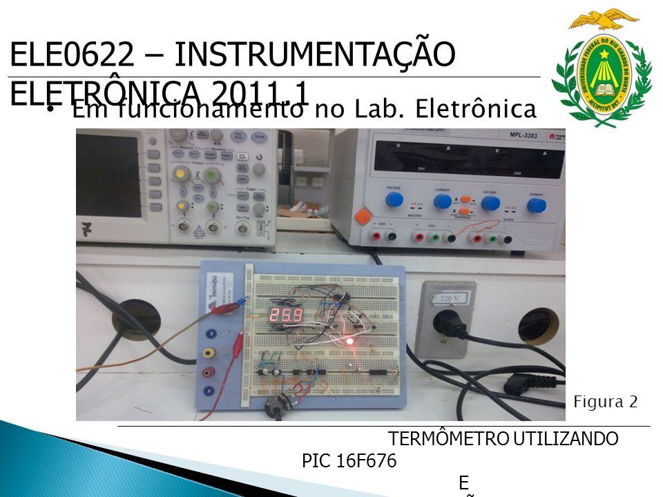 ELE0622 – INSTRUMENTAÇÃO ELETRÔNICA 2011.1 TERMÔMETRO UTILIZANDO PIC 16F676 E SENSOR DE PRECISÃO DE TEMP. LM35 Em funcionamento no Lab. Eletrônica Fig