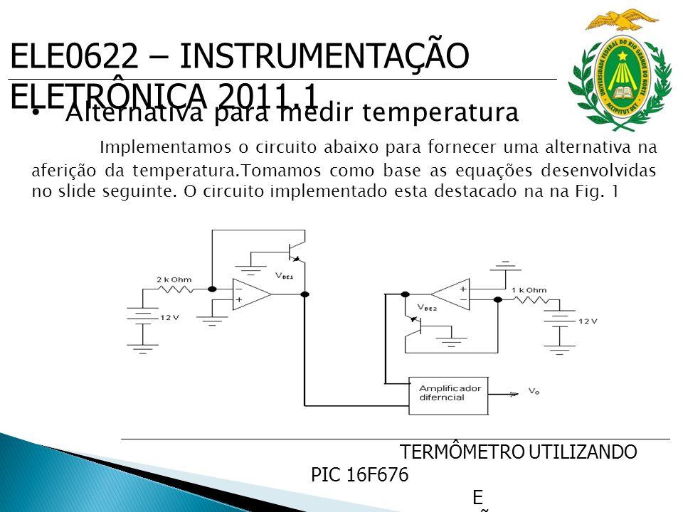 ELE0622 – INSTRUMENTAÇÃO ELETRÔNICA 2011.1 TERMÔMETRO UTILIZANDO PIC 16F676 E SENSOR DE PRECISÃO DE TEMP. LM35 Alternativa para medir temperatura Impl