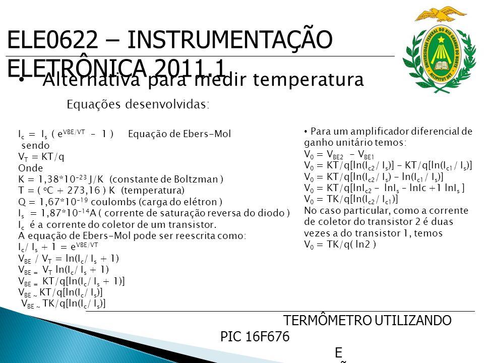 ELE0622 – INSTRUMENTAÇÃO ELETRÔNICA 2011.1 TERMÔMETRO UTILIZANDO PIC 16F676 E SENSOR DE PRECISÃO DE TEMP. LM35 Alternativa para medir temperatura Equa
