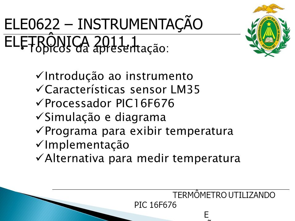 TERMÔMETRO UTILIZANDO PIC 16F676 E SENSOR DE PRECISÃO DE TEMP. LM35 Topicos da apresentação: Introdução ao instrumento Características sensor LM35 Pro