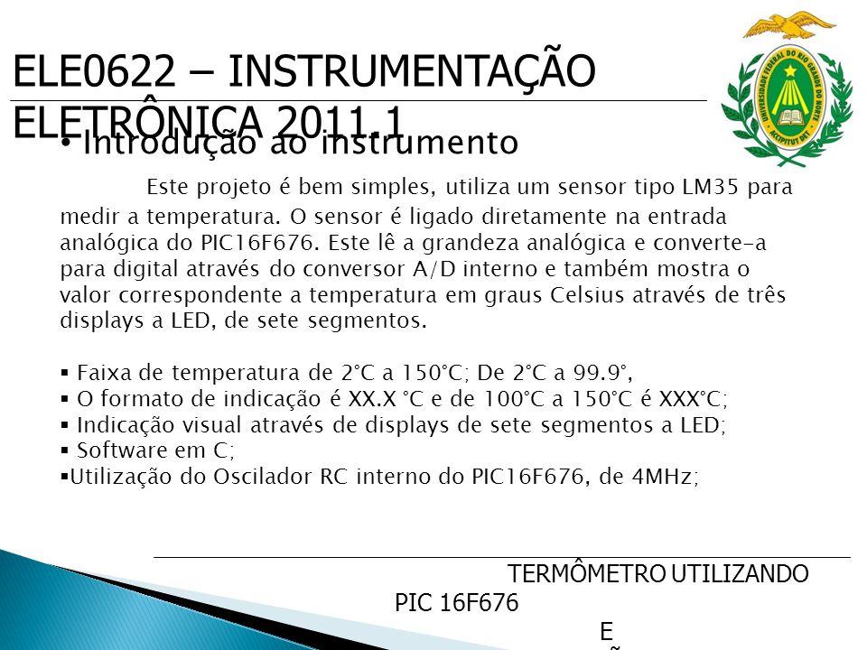 ELE0622 – INSTRUMENTAÇÃO ELETRÔNICA 2011.1 TERMÔMETRO UTILIZANDO PIC 16F676 E SENSOR DE PRECISÃO DE TEMP. LM35 Introdução ao instrumento Este projeto