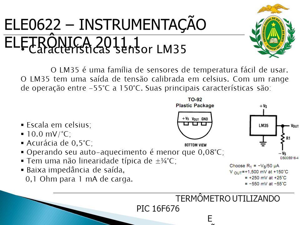 ELE0622 – INSTRUMENTAÇÃO ELETRÔNICA 2011.1 TERMÔMETRO UTILIZANDO PIC 16F676 E SENSOR DE PRECISÃO DE TEMP. LM35 Características sensor LM35 O LM35 é um